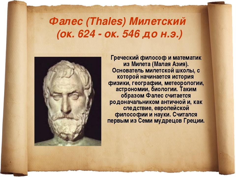 Фалес (Thales) Милетский (ок. 624 - ок. 546 до н.э.) Греческий философ и мате...