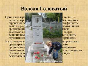 Володя Головатый Одна из центральных улиц города названа в честь 17-летнего п
