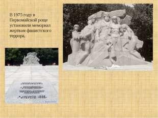 В 1975 году в Первомайской роще установили мемориал жертвам фашистского терро