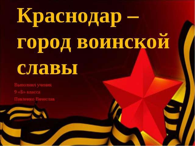 Краснодар – город воинской славы Выполнил ученик 9 «Б» класса Павленко Вячеслав