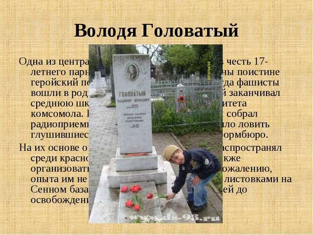 Володя Головатый Одна из центральных улиц города названа в честь 17-летнего п...