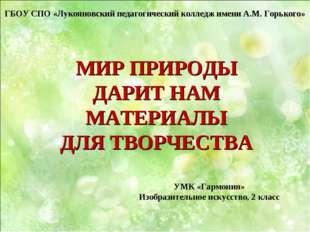 МИР ПРИРОДЫ ДАРИТ НАМ МАТЕРИАЛЫ ДЛЯ ТВОРЧЕСТВА ГБОУ СПО «Лукояновский педагог