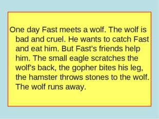 One day Fast meets a wolf. The wolf is bad and cruel. He wants to catch Fast