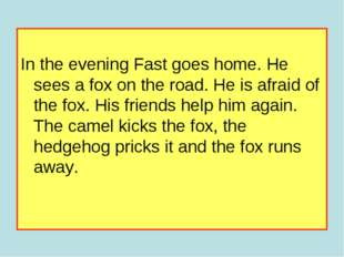 In the evening Fast goes home. He sees a fox on the road. He is afraid of th
