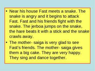 Near his house Fast meets a snake. The snake is angry and it begins to attack