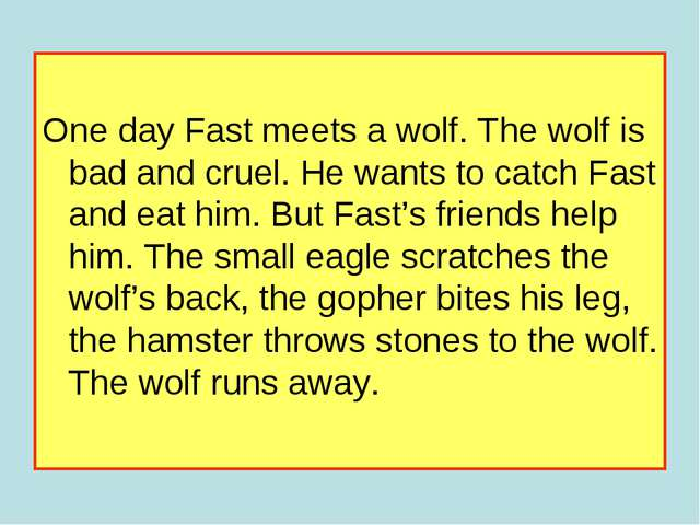 One day Fast meets a wolf. The wolf is bad and cruel. He wants to catch Fast...