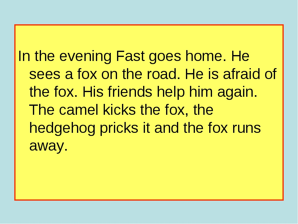 In the evening Fast goes home. He sees a fox on the road. He is afraid of th...