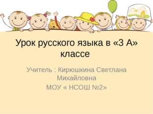 Урок русского языка в «3 А» классе Учитель : Кирюшкина Светлана Михайловна МО