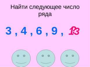 Найти следующее число ряда 3 , 4 , 6 , 9 , ? 13