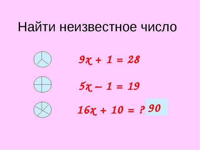 Найти неизвестное число 9х + 1 = 28 5х – 1 = 19 16х + 10 = ? 90