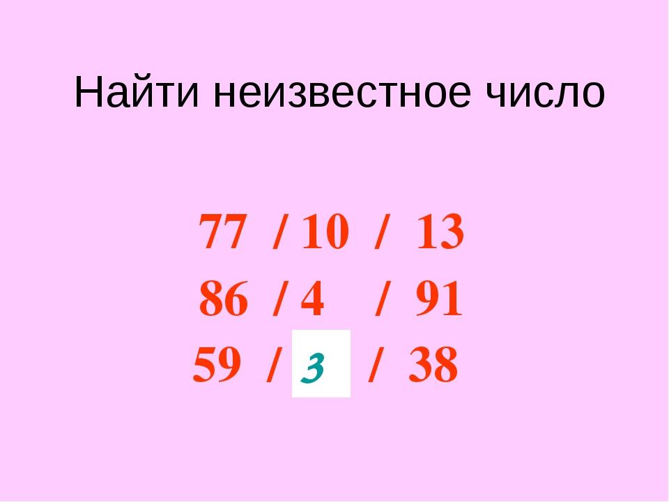 Найти неизвестное число 77 / 10 / 13 86 / 4 / 91 59 / ? / 38 3
