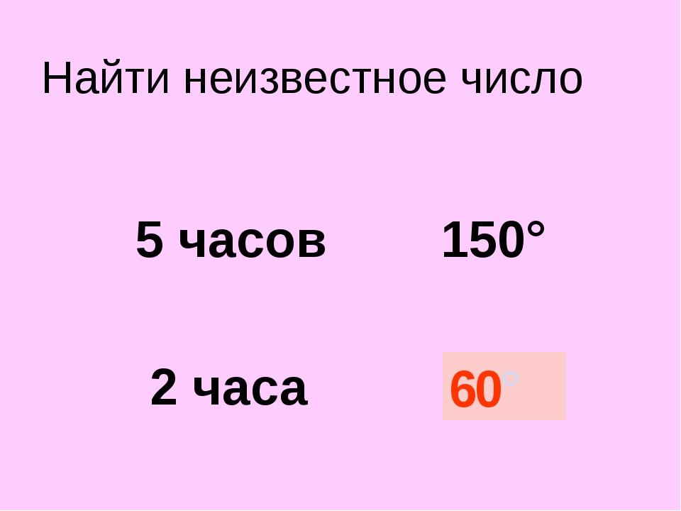 Найти неизвестное число 5 часов 150° 2 часа ? 60°