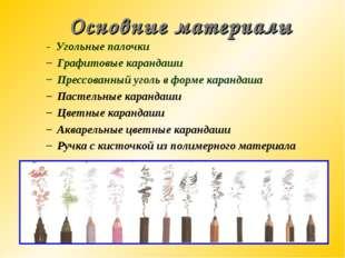 Основные материалы - Угольные палочки Графитовые карандаши Прессованный уголь