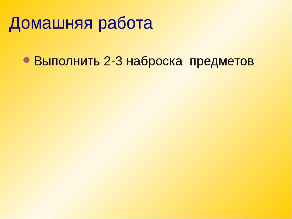 Домашняя работа Выполнить 2-3 наброска предметов