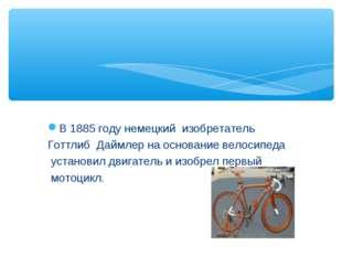 В 1885 году немецкий изобретатель Готтлиб Даймлер на основание велосипеда уст