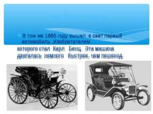 В том же 1885 году вышел в свет первый автомобиль .Изобретателем которого ста