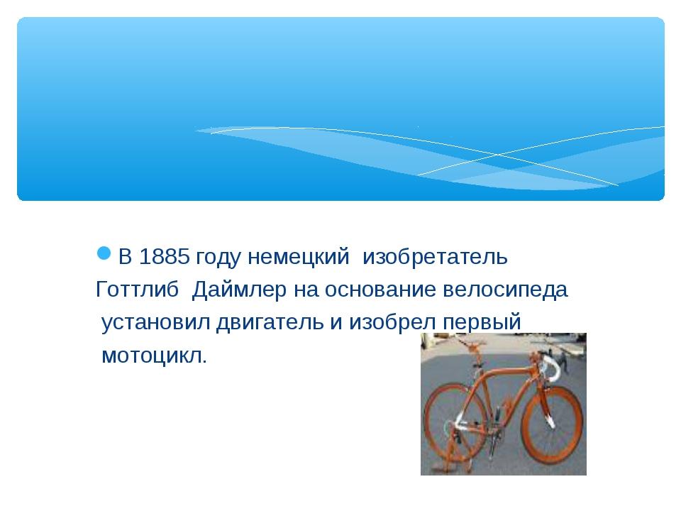 В 1885 году немецкий изобретатель Готтлиб Даймлер на основание велосипеда уст...