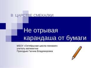 Не отрывая карандаша от бумаги В ЦАРСТВЕ СМЕКАЛКИ МБОУ «Октябрьская школа-ги