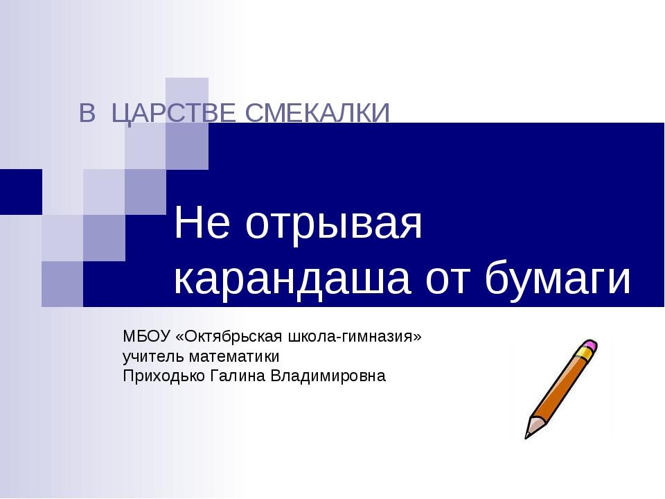 Не отрывая карандаша от бумаги В ЦАРСТВЕ СМЕКАЛКИ МБОУ «Октябрьская школа-ги...