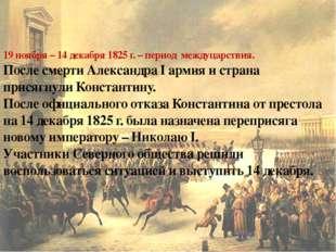 19 ноября – 14 декабря 1825 г. – период междуцарствия. После смерти Александр