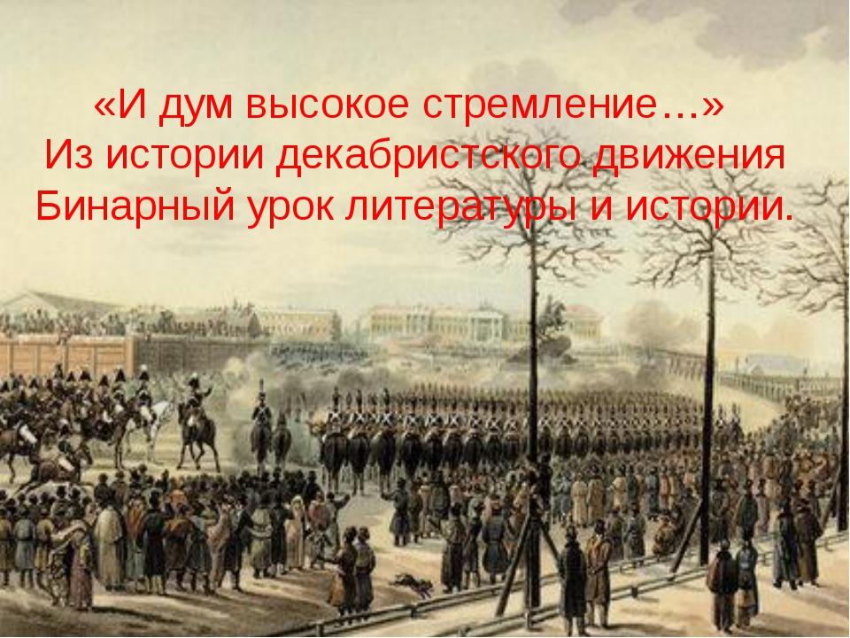 «И дум высокое стремление…» Из истории декабристского движения Бинарный урок...