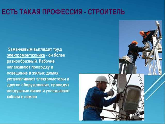 Заманчивым выглядит труд электромонтажника - он более разнообразный. Рабочие...