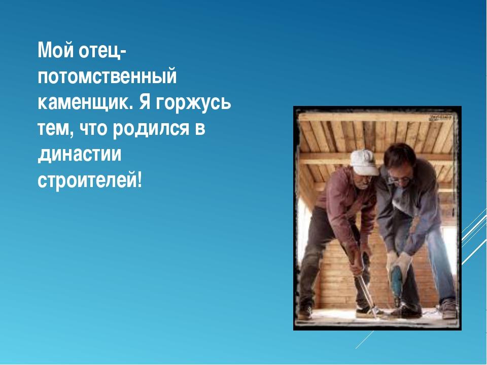 Мой отец-потомственный каменщик. Я горжусь тем, что родился в династии строит...