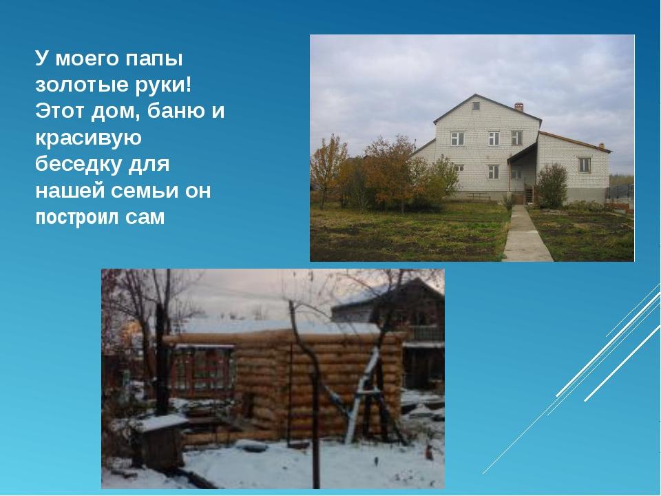 У моего папы золотые руки! Этот дом, баню и красивую беседку для нашей семьи...
