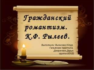 Гражданский романтизм. К.Ф. Рылеев. Выполнили: Вилисова Юлия, Гальянова Крист