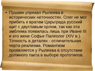 Пушкин упрекалРылеева в исторических неточностях. Олег не мог прибить к врат