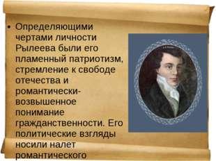 Определяющими чертами личности Рылеева были его пламенный патриотизм, стремле