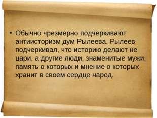 Обычно чрезмерно подчеркивают антиисторизм дум Рылеева. Рылеев подчеркивал, ч