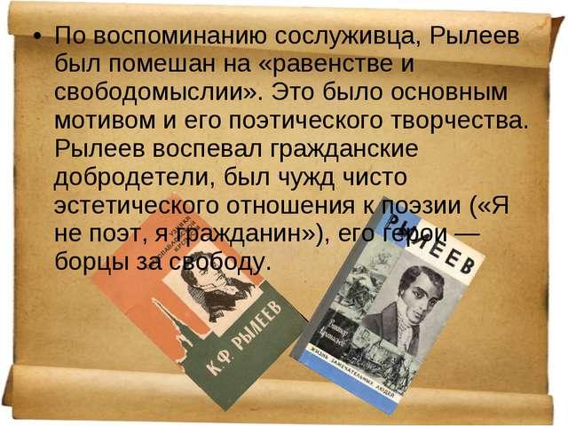 По воспоминанию сослуживца, Рылеев был помешан на «равенстве и свободомыслии»...