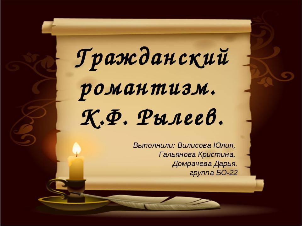 Гражданский романтизм. К.Ф. Рылеев. Выполнили: Вилисова Юлия, Гальянова Крист...