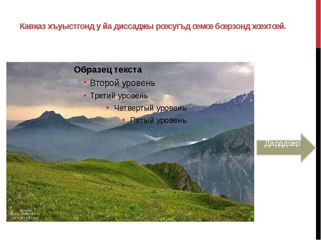 Кавказ хъуыстгонд у йа диссаджы рœсугъд œмœ бœрзонд хœхтœй. Дарддœр
