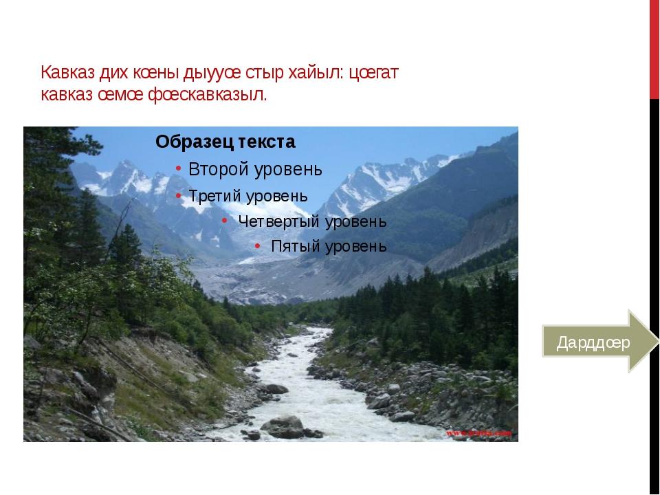Кавказ дих кœны дыууœ стыр хайыл: цœгат кавказ œмœ фœскавказыл. Дарддœр