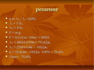 решение η ═ Aп / Aз ·100% Аз = F·h2. Ап = Р·h1. Р = m·g. Р = 9,8 Н/кг·100кг =