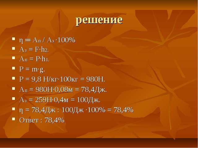 решение η ═ Aп / Aз ·100% Аз = F·h2. Ап = Р·h1. Р = m·g. Р = 9,8 Н/кг·100кг =...