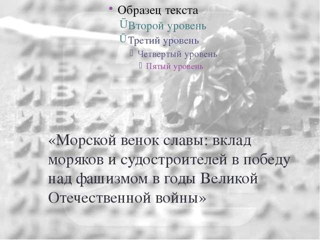 «Морской венок славы: вклад моряков и судостроителей в победу над фашизмом в...