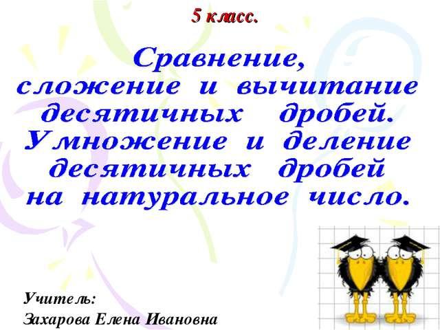5 класс. Учитель: Захарова Елена Ивановна