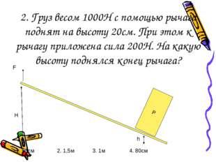 2. Груз весом 1000Н с помощью рычага поднят на высоту 20см. При этом к рычагу
