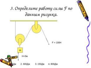 3. Определите работу силы F по данным рисунка. m F = 100Н H=3м 1. 300Дж 2. 60