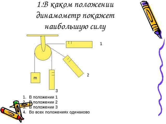 1.В каком положении динамометр покажет наибольшую силу m 1 2 3 В положении 1...