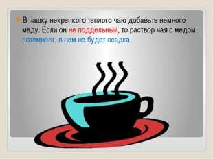 В чашку некрепкого теплого чаю добавьте немного меду. Если он не поддельный,