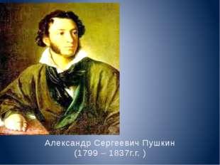 Александр Сергеевич Пушкин (1799 – 1837г.г. )