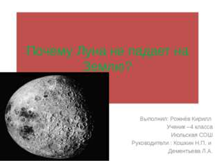 Почему Луна не падает на Землю? Выполнил: Рожнёв Кирилл Ученик –4 класса Июль