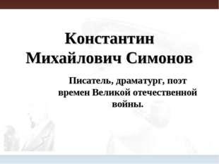 Константин Михайлович Симонов Писатель, драматург, поэт времен Великой отечес
