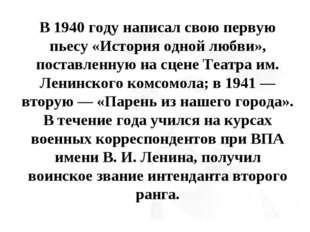В 1940 году написал свою первую пьесу «История одной любви», поставленную на