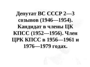 Депутат ВС СССР 2—3 созывов (1946—1954). Кандидат в члены ЦК КПСС (1952—1956)