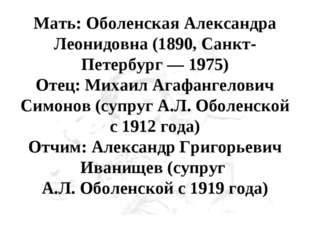 Мать: Оболенская Александра Леонидовна (1890, Санкт-Петербург — 1975) Отец: М